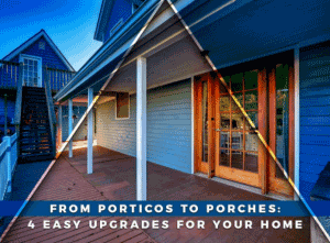 From Porticos to Porches: 4 Easy Upgrades for Your Home